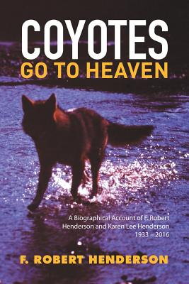 Coyotes Go to Heaven: A Biographical Account of F. Robert Henderson and Karen Lee Henderson 1933 - 2016 - Henderson, F Robert