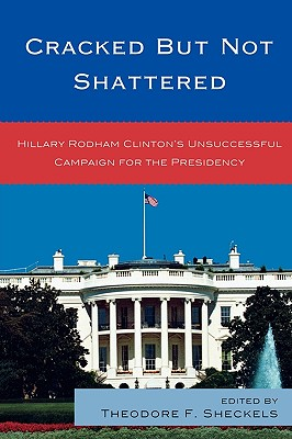 Cracked But Not Shattered: Hillary Rodham Clinton's Unsuccessful Campaign for the Presidency - Sheckels, Theodore F (Editor), and Banwart, Mary C (Contributions by), and Bell, Lauren C (Contributions by)