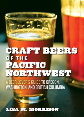 Craft Beers of the Pacific Northwest: A Beer Lover's Guide to Oregon, Washington, and British Columbia - Morrison, Lisa M