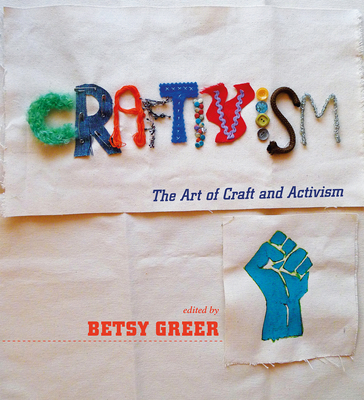 Craftivism: The Art of Craft and Activism - Greer, Betsy (Editor)