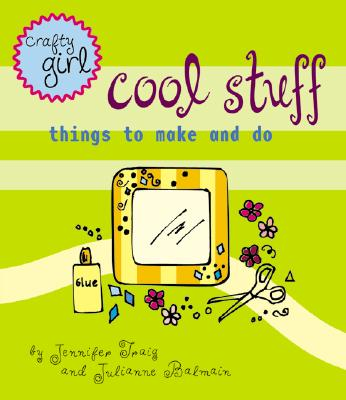 Crafty girl : cool stuff - Traig, Jennifer, and Balmain, Julianne