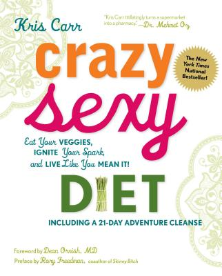 Crazy Sexy Diet: Eat Your Veggies, Ignite Your Spark, and Live Like You Mean It! - Carr, Kris, and Ornish, Dean, Dr., MD (Foreword by), and Freedman, Rory (Preface by)