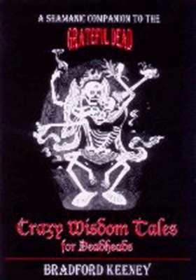 Crazy Wisdom Tales for Dead Heads: A Shamanic Companion to the Grateful Dead - Keeney, Bradford, PhD