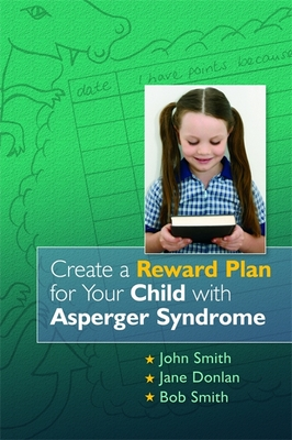 Create a Reward Plan for Your Child with Asperger Syndrome - Smith, John, and Donlan, Jane, and Smith, Bob
