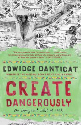 Create Dangerously: The Immigrant Artist at Work - Danticat, Edwidge
