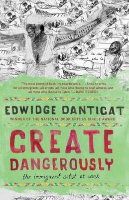 Create Dangerously: The Immigrant Artist at Work - Danticat, Edwidge
