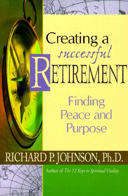 Creating a Successful Retirement: Finding Peace and Purpose - Johnson, Richard