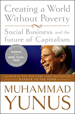 Creating a World Without Poverty: Social Business and the Future of Capitalism - Yunus, Muhammad
