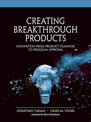 Creating Breakthrough Products: Innovation from Product Planning to Program Approval - Cagan, Jonathan, and Vogel, Craig M