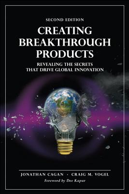 Creating Breakthrough Products: Revealing the Secrets that Drive Global Innovation - Cagan, Jonathan M., and Vogel, Craig M.