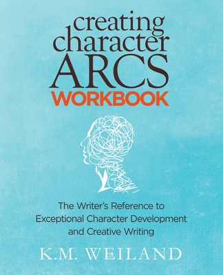 Creating Character Arcs Workbook: The Writer's Reference to Exceptional Character Development and Creative Writing - Weiland, K M