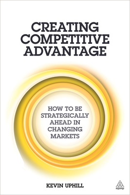 Creating Competitive Advantage: How to be Strategically Ahead in Changing Markets - Uphill, Kevin