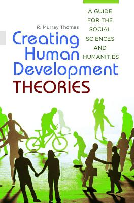 Creating Human Development Theories: A Guide for the Social Sciences and Humanities - Thomas, R. Murray