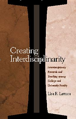 Creating Interdisciplinarity: Interdisciplinary Research and Teaching among College and University Faculty - Lattuca, Lisa R