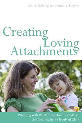 Creating Loving Attachments: Parenting with PACE to Nurture Confidence and Security in the Troubled Child - Golding, Kim S., and Hughes, Daniel A.