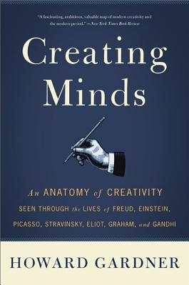 Creating Minds: An Anatomy of Creativity Seen Through the Lives of Freud, Einstein, Picasso, Stravinsky, Eliot, Graham, and Ghandi - Gardner, Howard E
