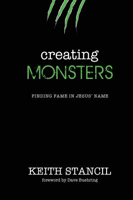 Creating Monsters: Finding Fame in Jesus' Name - Stancil, Keith, and Williams, Lindsay (Editor), and Buehring, Dave (Foreword by)