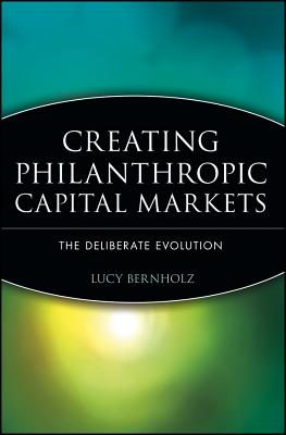 Creating Philanthropic Capital Markets: The Deliberate Evolution - Bernholz, Lucy