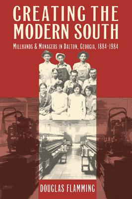 Creating the Modern South: Millhands and Managers in Dalton, Georgia, 1884-1984 - Flamming, Douglas