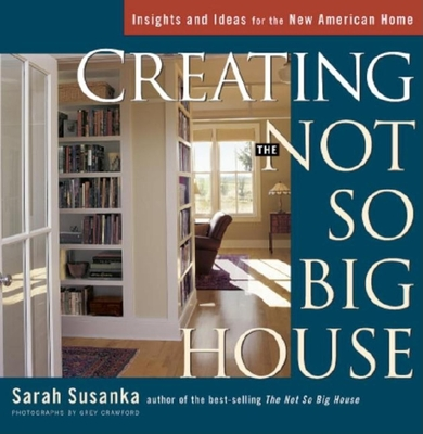 Creating the Not So Big House: Insights and Ideas for the New American House - Susanka, Sarah, and Crawford, Grey (Photographer)
