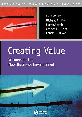 Creating Value: Winners in the New Business Environment - Hitt, Michael A (Editor), and Amit, Raphael (Editor), and Lucrier, Charles E (Editor)