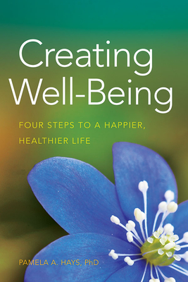 Creating Well-Being: Four Steps to a Happier, Healthier Life - Hays, Pamela A, Dr.