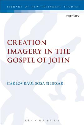 Creation Imagery in the Gospel of John - Siliezar, Carlos Raul Sosa, and Keith, Chris (Editor)