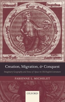 Creation, Migration, and Conquest: Imaginary Geography and Sense of Space in Old English Literature - Michelet, Fabienne L
