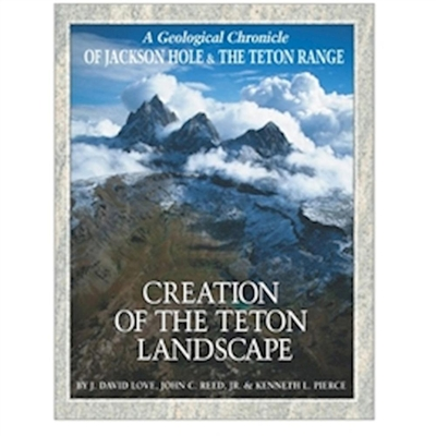 Creation of the Teton Landscape - Love, J David, and Reed Jr, John C, and Pierce, Kenneth L
