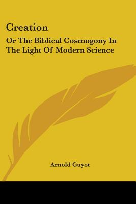 Creation: Or the Biblical Cosmogony in the Light of Modern Science - Guyot, Arnold H