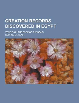 Creation Records Discovered in Egypt; (Studies in the Book of the Dead) - Clair, George St