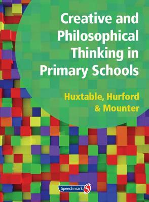 Creative and Philosophical Thinking in Primary School: Developing Creative and Philosophical Thinking in the Everyday Classroom - Huxtable, Marie, and Rosalind, Hurford, and Mounter, Joy