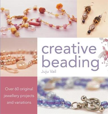 Creative Beading: Over 60 Original Jewellery Projects and Variations - Vail, Juju