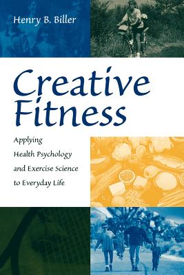 Creative Fitness: Applying Health Psychology and Exercise Science to Everyday Life - Biller, Henry B