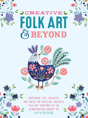Creative Folk Art and Beyond: Inspiring Tips, Projects, and Ideas for Creating Cheerful Folk Art Inspired by the Scandinavian Concept of Hygge - Waycott, Flora, and Befort, Oana, and Otten, Marenthe