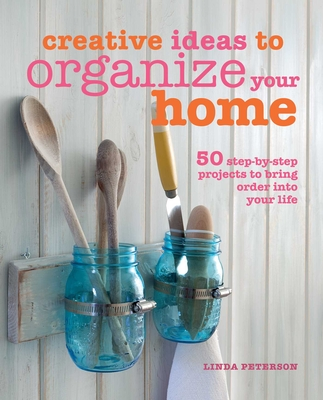 Creative Ideas to Organize Your Home: 50 Step-by-Step Projects to Bring Order into Your Life - Peterson, Linda
