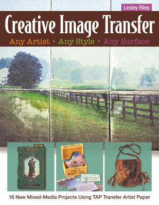 Creative Image Transfer - Any Artist, Any Style, Any Surface: 16 New Mixed-Media Projects Using TAP Transfer Artist Paper - Riley, Lesley