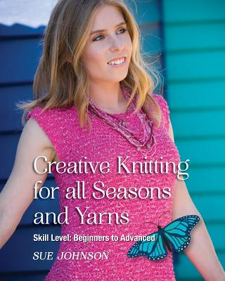 Creative Knitting for All Seasons and Yarns: Skill Level Beginners to Advanced - Johnson, Sue, Dr.