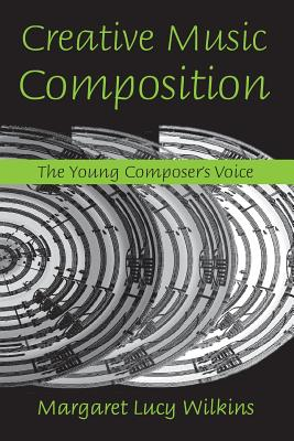 Creative Music Composition: The Young Composer's Voice - Wilkins, Margaret Lucy