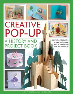 Creative Pop-up: A History and Project Book: A Fascinating Introduction to Paper Engineering, with 50 Step-by-step Folds and Projects - Phillips, Trish, and Montanaro, Ann R.