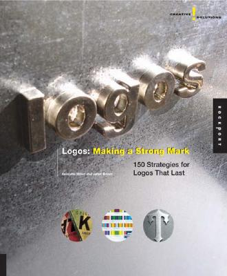 Creative Solutions: Logos: Making a Strong Mark: 150 Strategies for Logos That Last - Miller, Anistatia R, and Brown, Jared M