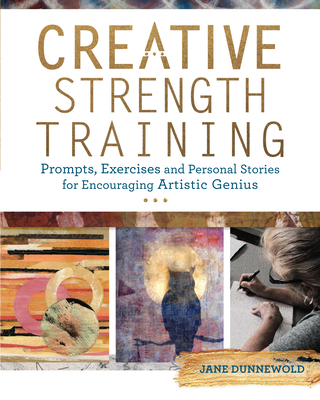 Creative Strength Training: Prompts, Exercises and Personal Stories for Encouraging Artistic Genius - Dunnewold, Jane