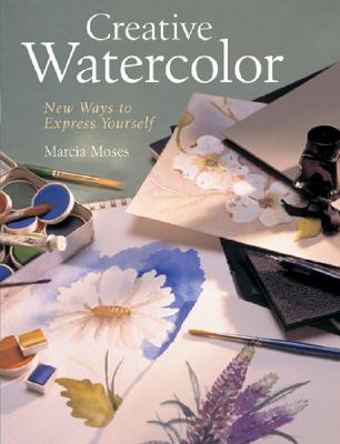 Creative Watercolor: New Ways to Express Yourself - Moses, Marcia