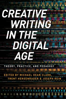 Creative Writing in the Digital Age: Theory, Practice and Pedagogy - Clark, Michael Dean (Editor), and Hergenrader, Trent (Editor), and Rein, Joseph (Editor)