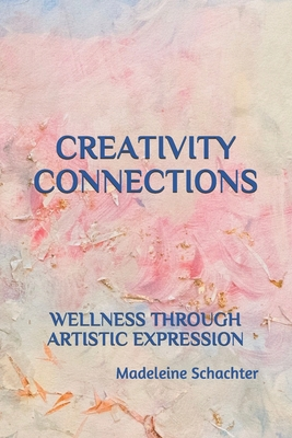 Creativity Connections: Wellness Through Artistic Expression - Schachter, Madeleine