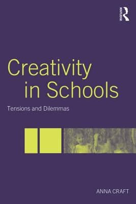 Creativity in Schools: Tensions and Dilemmas - Craft, Anna, Ms.