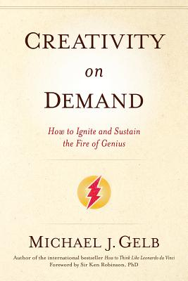 Creativity on Demand: How to Ignite and Sustain the Fire of Genius - Gelb, Michael J, and Robinson, Ken, Sir, PhD (Foreword by)