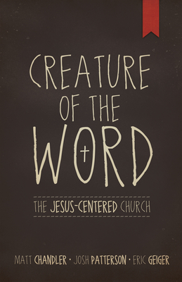 Creature of the Word: The Jesus-Centered Church - Chandler, Matt, Pastor, and Geiger, Eric, and Patterson, Josh