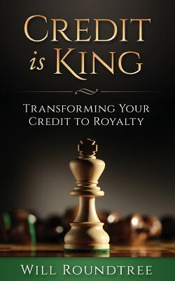 Credit Is King: Transforming Your Credit to Royalty - Roundtree, Will