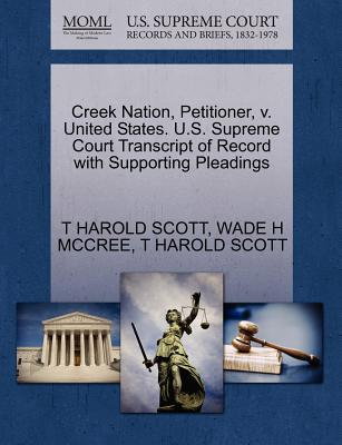 Creek Nation, Petitioner, V. United States. U.S. Supreme Court Transcript of Record with Supporting Pleadings - Scott, T Harold, and McCree, Wade H